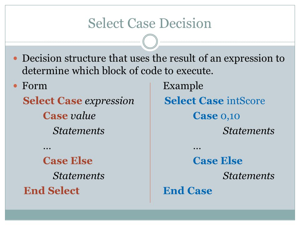 Select Case Decision Decision structure that uses the result of an expression to determine which block of code to execute.