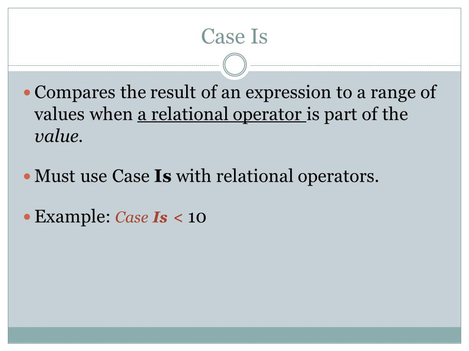Case Is Compares the result of an expression to a range of values when a relational operator is part of the value.