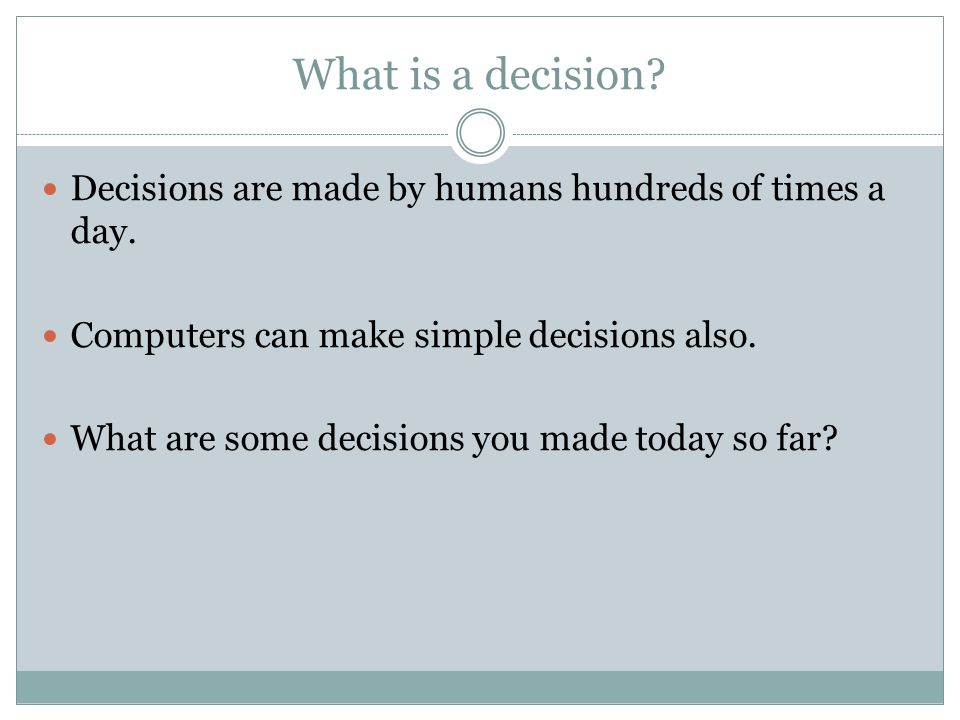 What is a decision Decisions are made by humans hundreds of times a day. Computers can make simple decisions also.