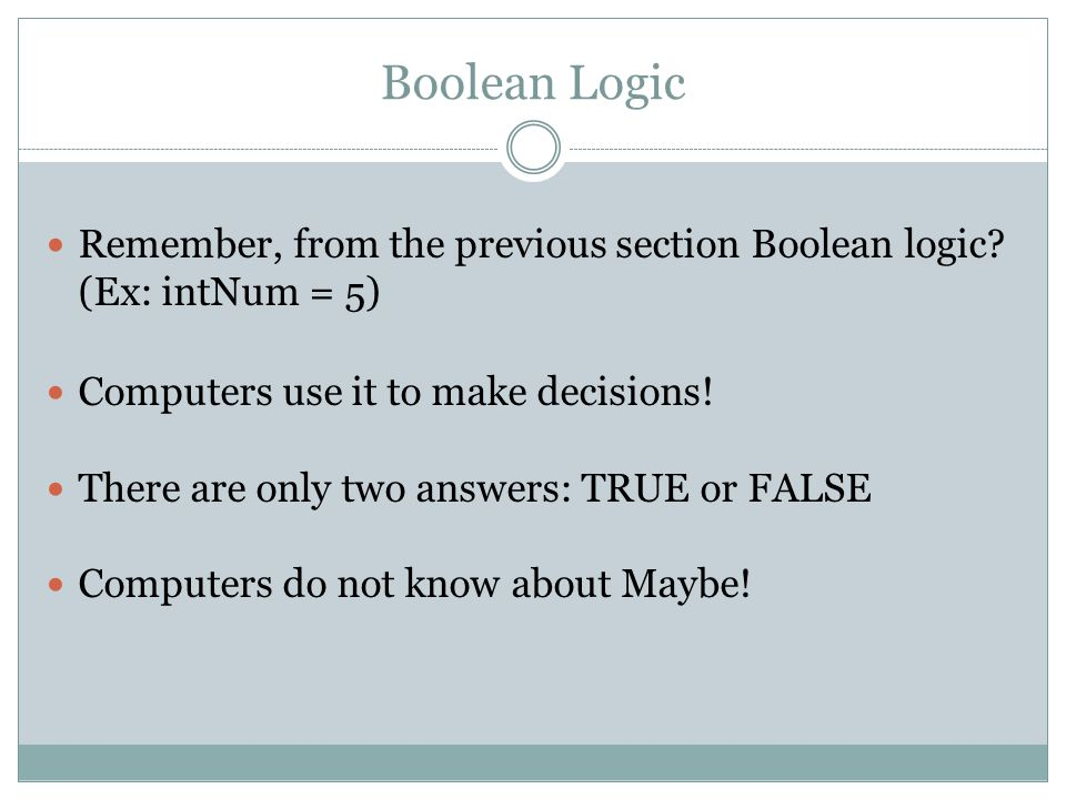 Boolean Logic Remember, from the previous section Boolean logic (Ex: intNum = 5) Computers use it to make decisions!