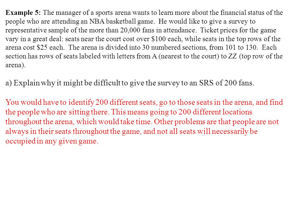 Example 5: The manager of a sports arena wants to learn more about the financial status of the people who are attending an NBA basketball game. He would like to give a survey to representative sample of the more than 20,000 fans in attendance. Ticket prices for the game vary in a great deal: seats near the court cost over $100 each, while seats in the top rows of the arena cost $25 each. The arena is divided into 30 numbered sections, from 101 to 130. Each section has rows of seats labeled with letters from A (nearest to the court) to ZZ (top row of the arena).