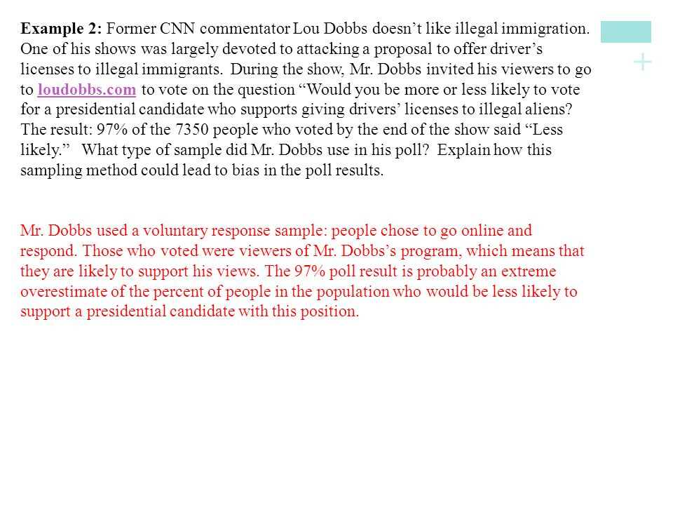 Example 2: Former CNN commentator Lou Dobbs doesn't like illegal immigration. One of his shows was largely devoted to attacking a proposal to offer driver's licenses to illegal immigrants. During the show, Mr. Dobbs invited his viewers to go to loudobbs.com to vote on the question Would you be more or less likely to vote for a presidential candidate who supports giving drivers' licenses to illegal aliens The result: 97% of the 7350 people who voted by the end of the show said Less likely. What type of sample did Mr. Dobbs use in his poll Explain how this sampling method could lead to bias in the poll results.