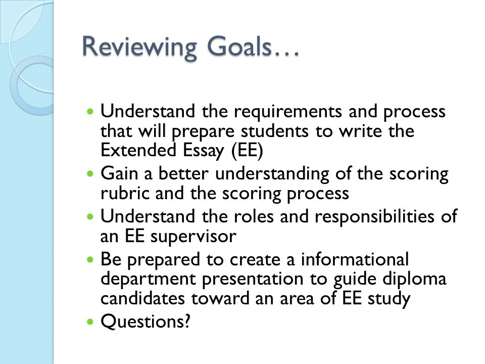Reviewing Goals… Understand the requirements and process that will prepare students to write the Extended Essay (EE)