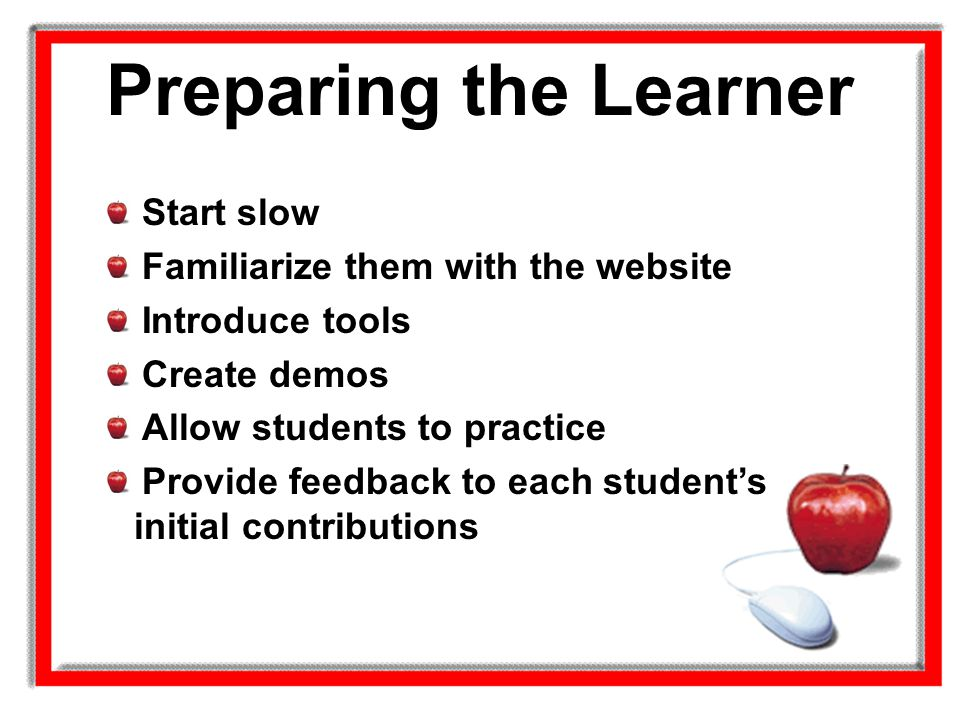 Preparing the Learner Start slow Familiarize them with the website