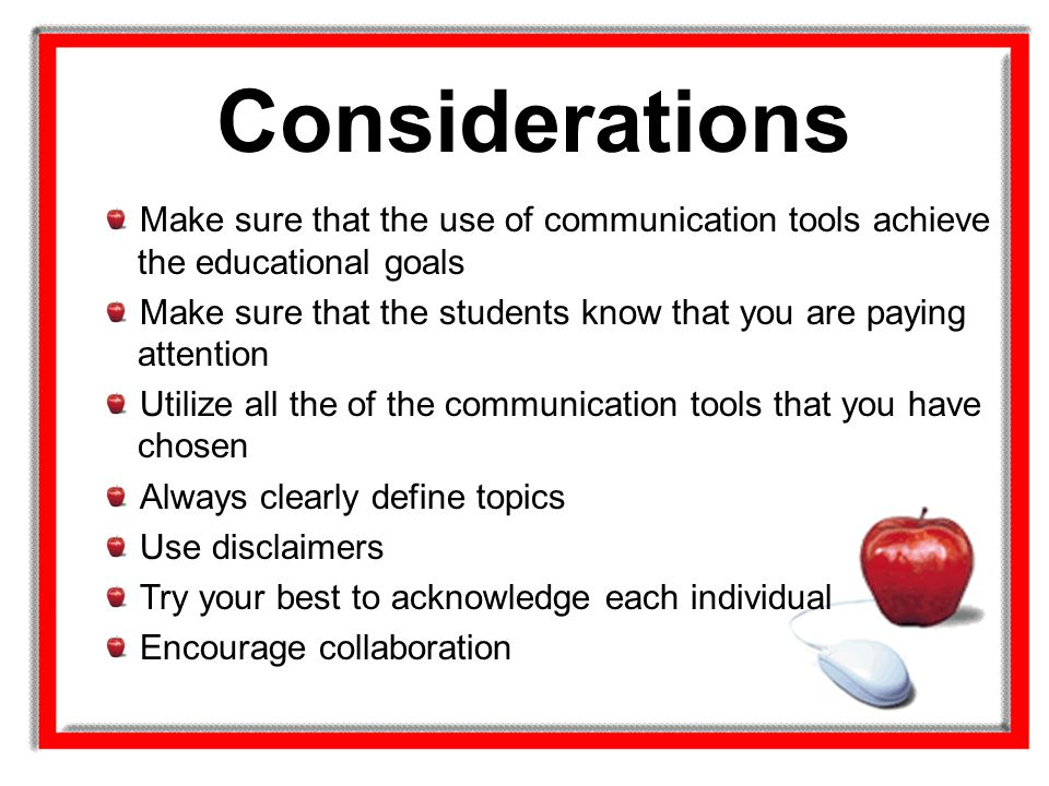 Considerations Make sure that the use of communication tools achieve the educational goals.