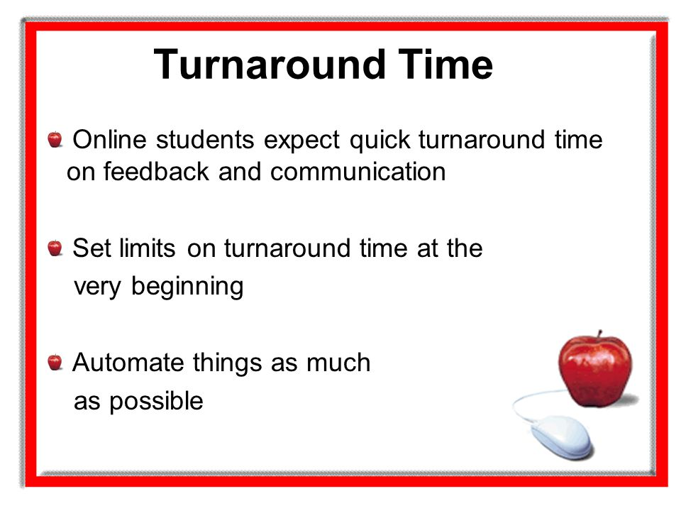 Turnaround Time Online students expect quick turnaround time on feedback and communication. Set limits on turnaround time at the.