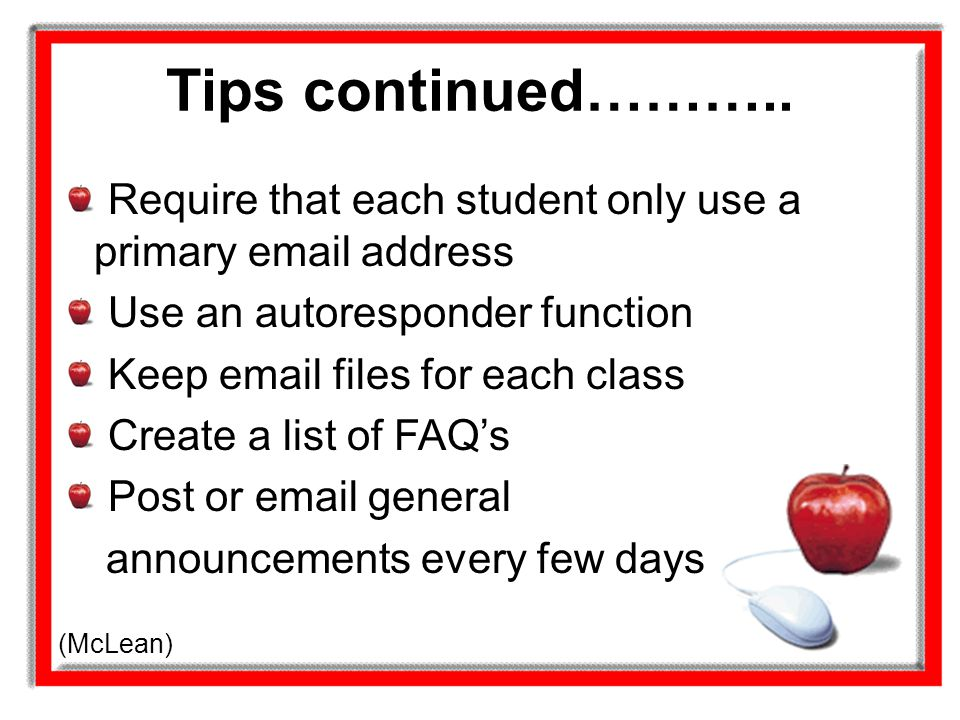 Tips continued……….. Require that each student only use a primary email address. Use an autoresponder function.
