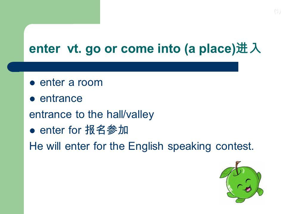 enter vt. go or come into (a place)进入