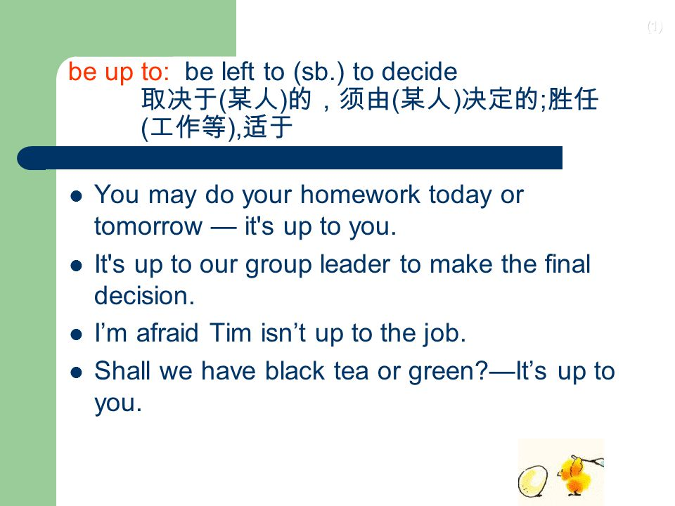be up to: be left to (sb.) to decide 取决于(某人)的,须由(某人)决定的;胜任 (工作等),适于