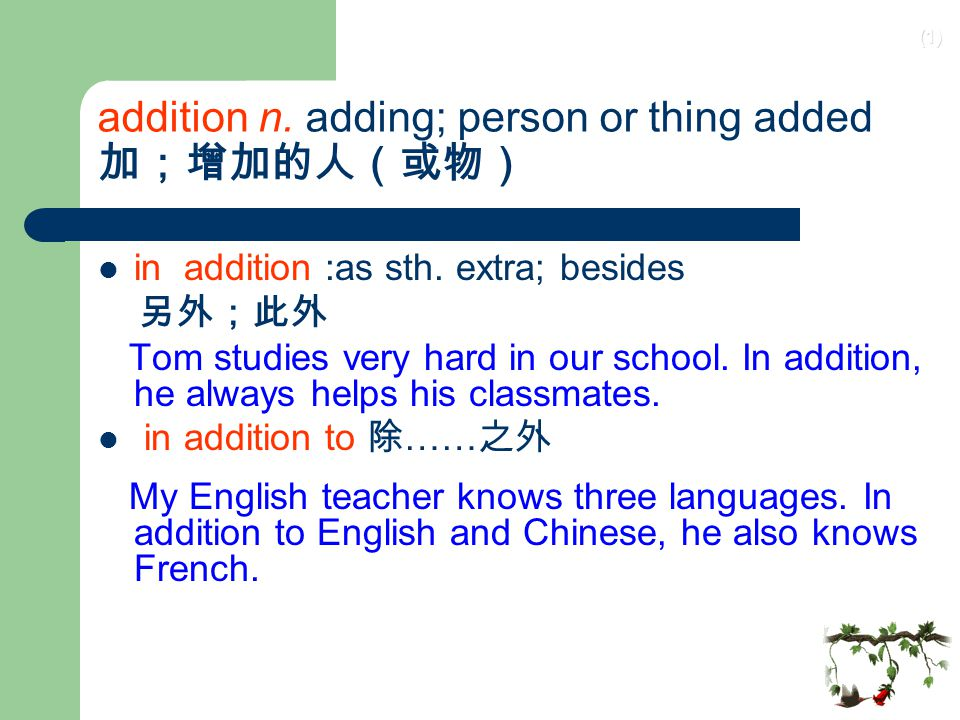 addition n. adding; person or thing added 加;增加的人(或物)