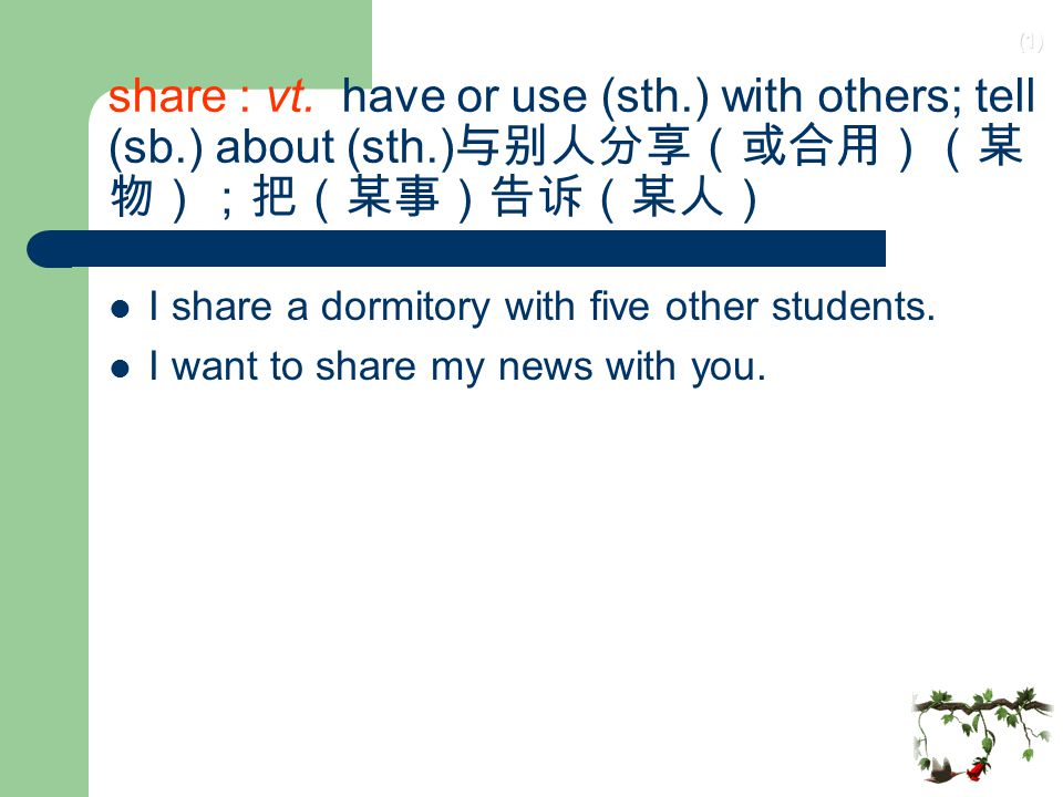 share : vt. have or use (sth. ) with others; tell (sb. ) about (sth