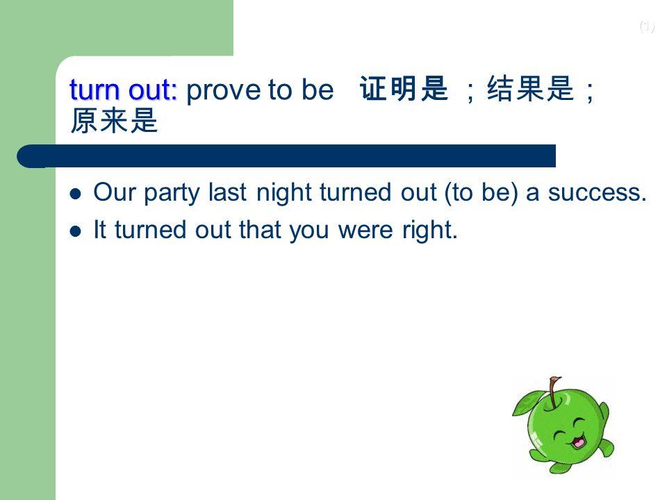 turn out: prove to be 证明是 ;结果是; 原来是
