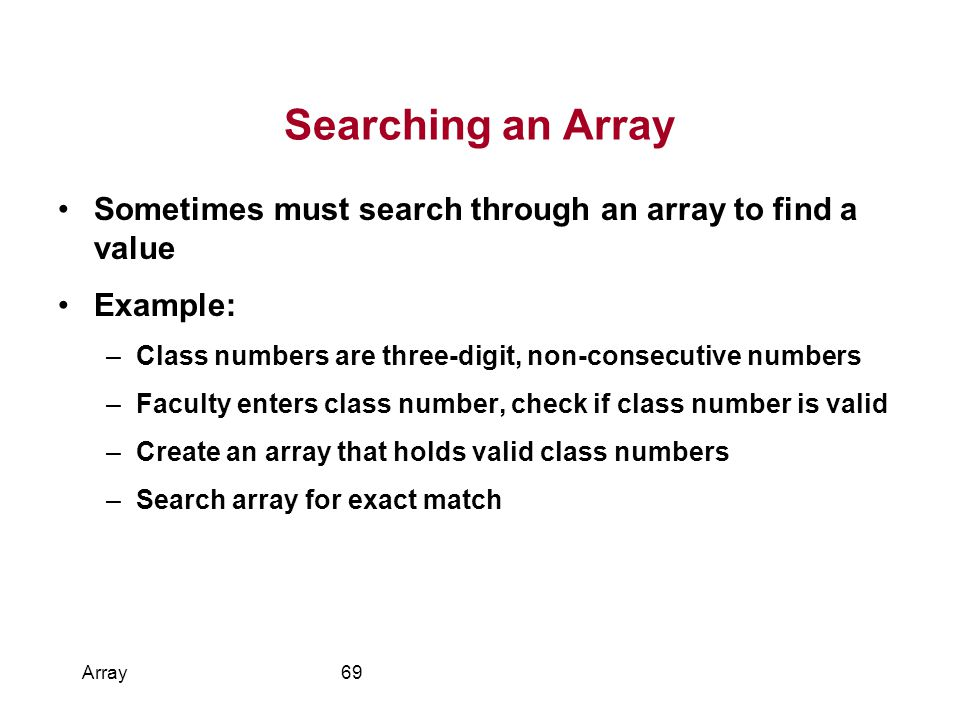 Searching an Array Sometimes must search through an array to find a value. Example: Class numbers are three-digit, non-consecutive numbers.
