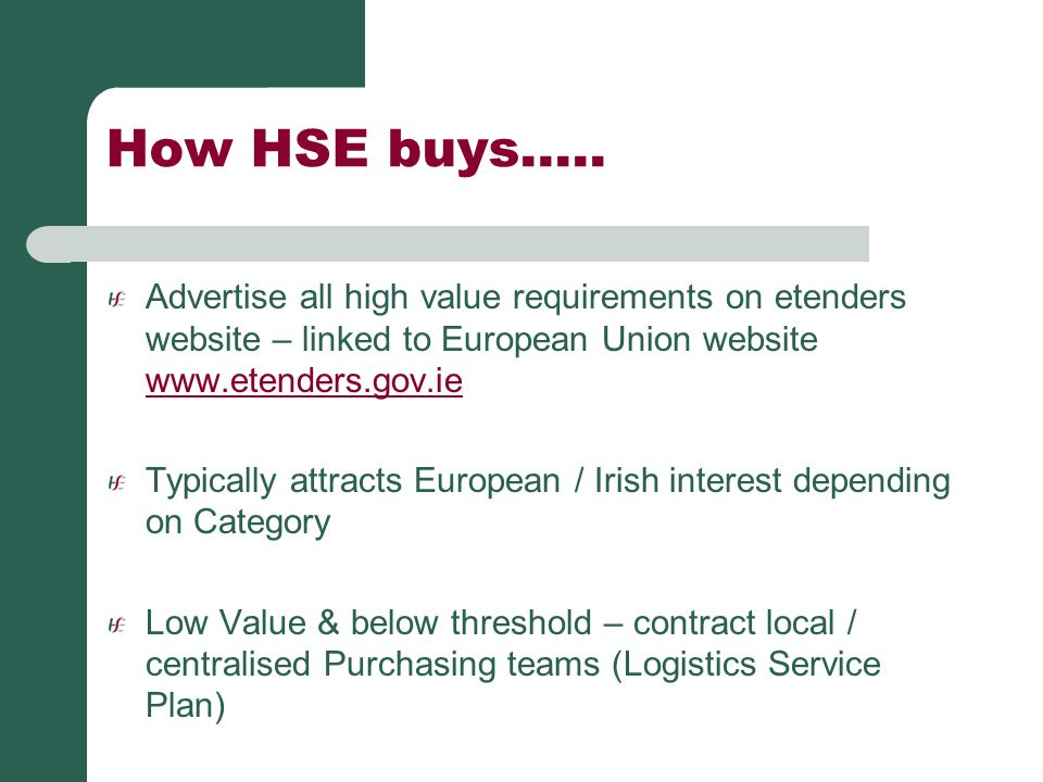 How HSE buys….. Advertise all high value requirements on etenders website – linked to European Union website www.etenders.gov.ie.