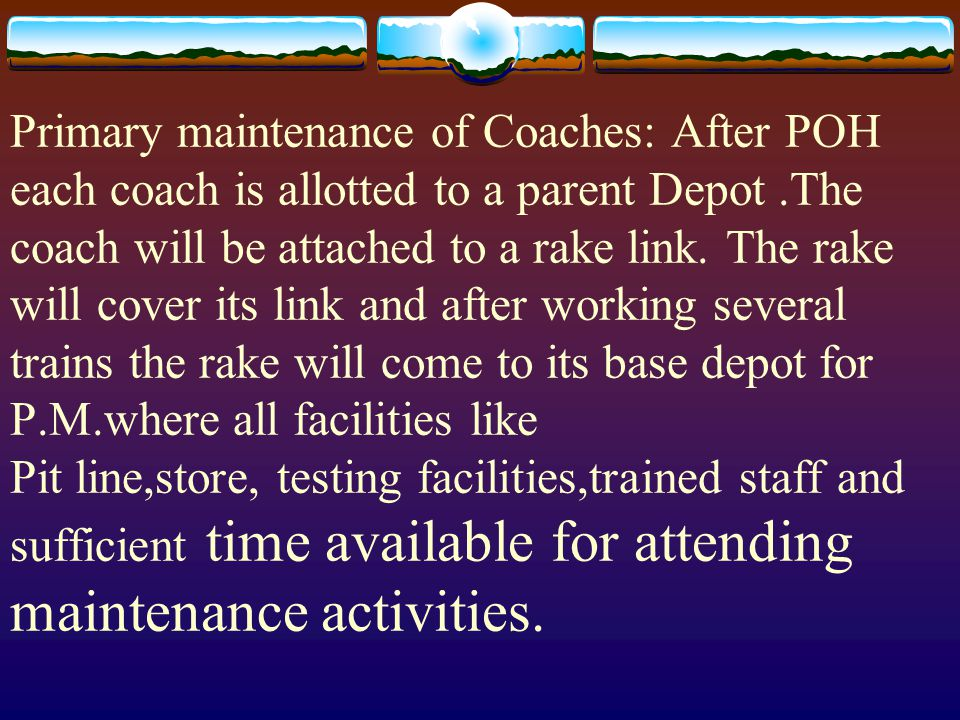 Primary maintenance of Coaches: After POH each coach is allotted to a parent Depot .The coach will be attached to a rake link.