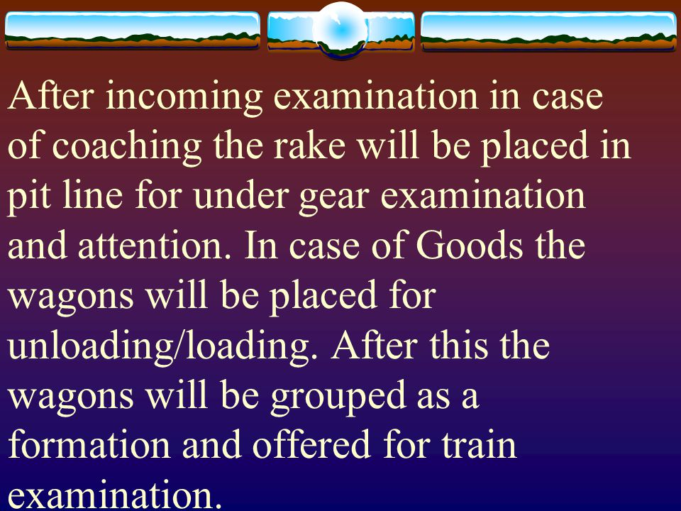 After incoming examination in case of coaching the rake will be placed in pit line for under gear examination and attention.