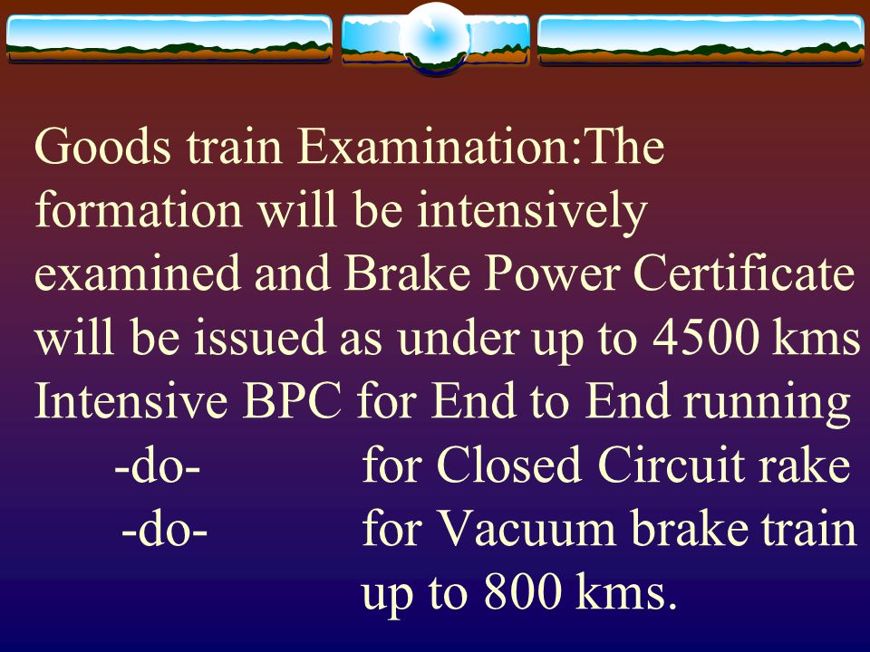 Goods train Examination:The formation will be intensively examined and Brake Power Certificate will be issued as under up to 4500 kms Intensive BPC for End to End running -do- for Closed Circuit rake -do- for Vacuum brake train up to 800 kms.
