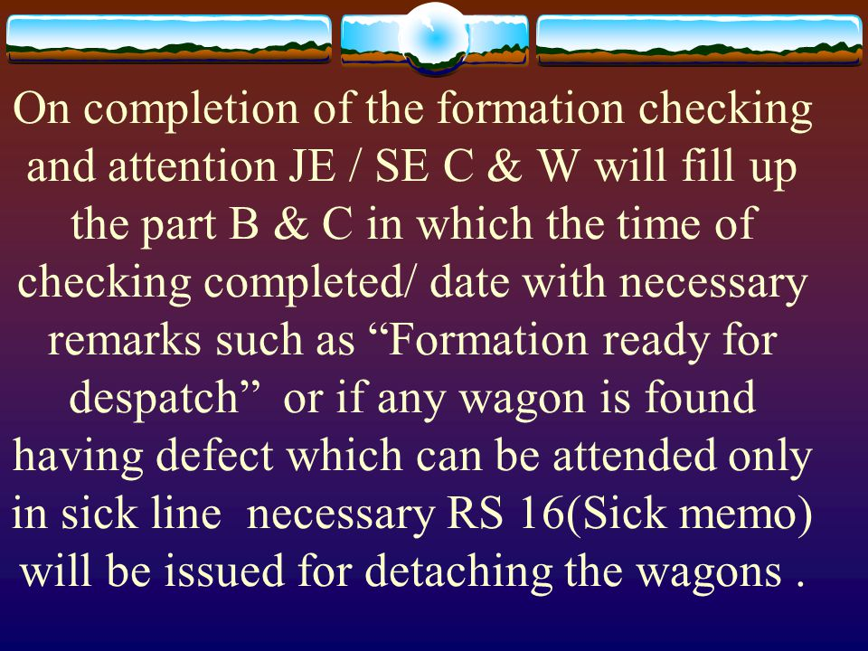 On completion of the formation checking and attention JE / SE C & W will fill up the part B & C in which the time of checking completed/ date with necessary remarks such as Formation ready for despatch or if any wagon is found having defect which can be attended only in sick line necessary RS 16(Sick memo) will be issued for detaching the wagons .