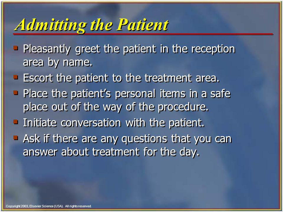 Admitting the Patient Pleasantly greet the patient in the reception area by name. Escort the patient to the treatment area.