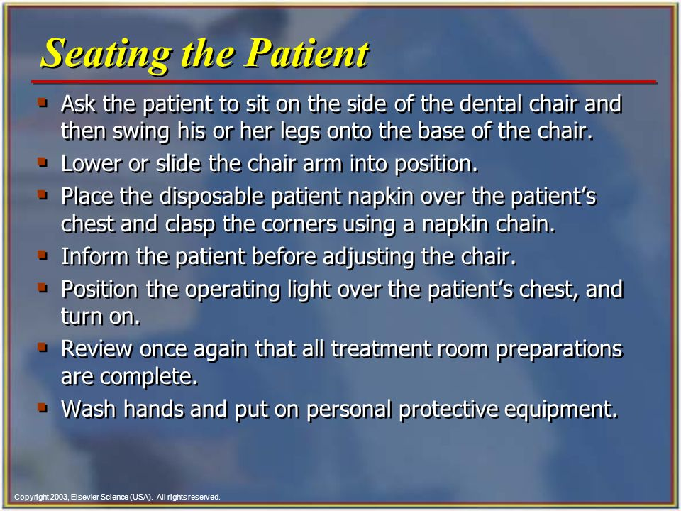 Seating the Patient Ask the patient to sit on the side of the dental chair and then swing his or her legs onto the base of the chair.