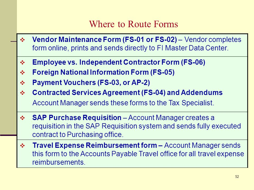 Where to Route Forms Vendor Maintenance Form (FS-01 or FS-02) – Vendor completes form online, prints and sends directly to FI Master Data Center.