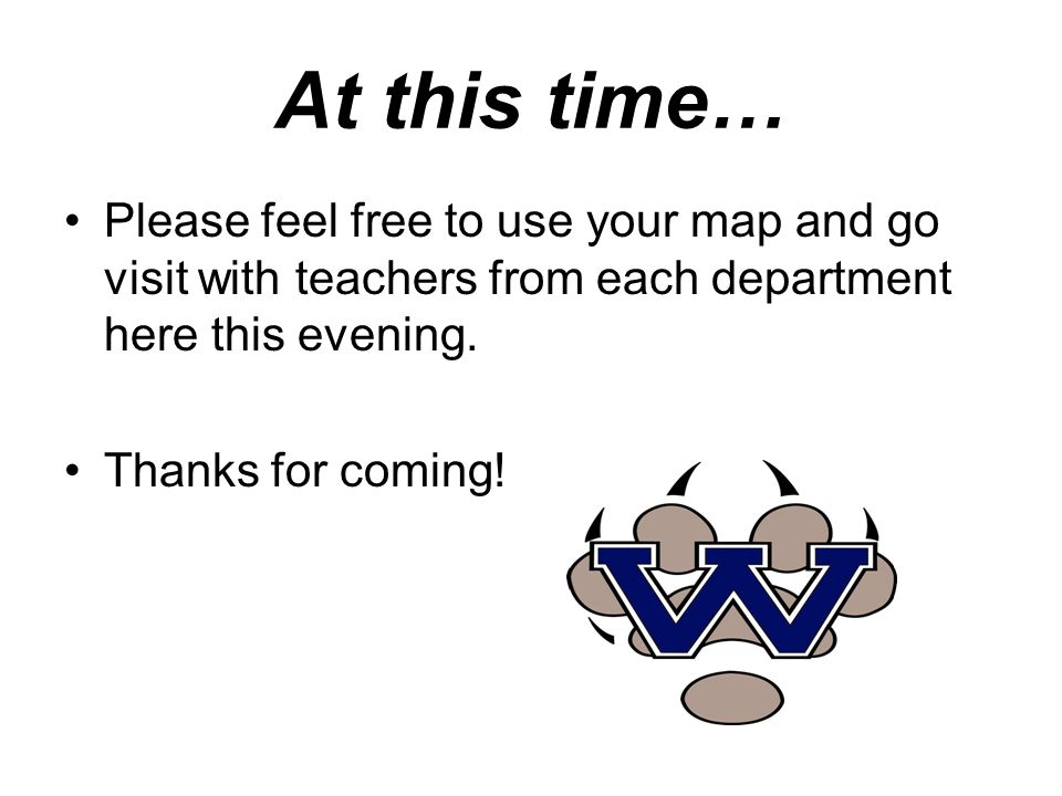 At this time… Please feel free to use your map and go visit with teachers from each department here this evening.