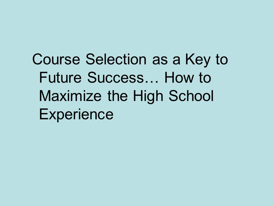 Course Selection as a Key to Future Success… How to Maximize the High School Experience