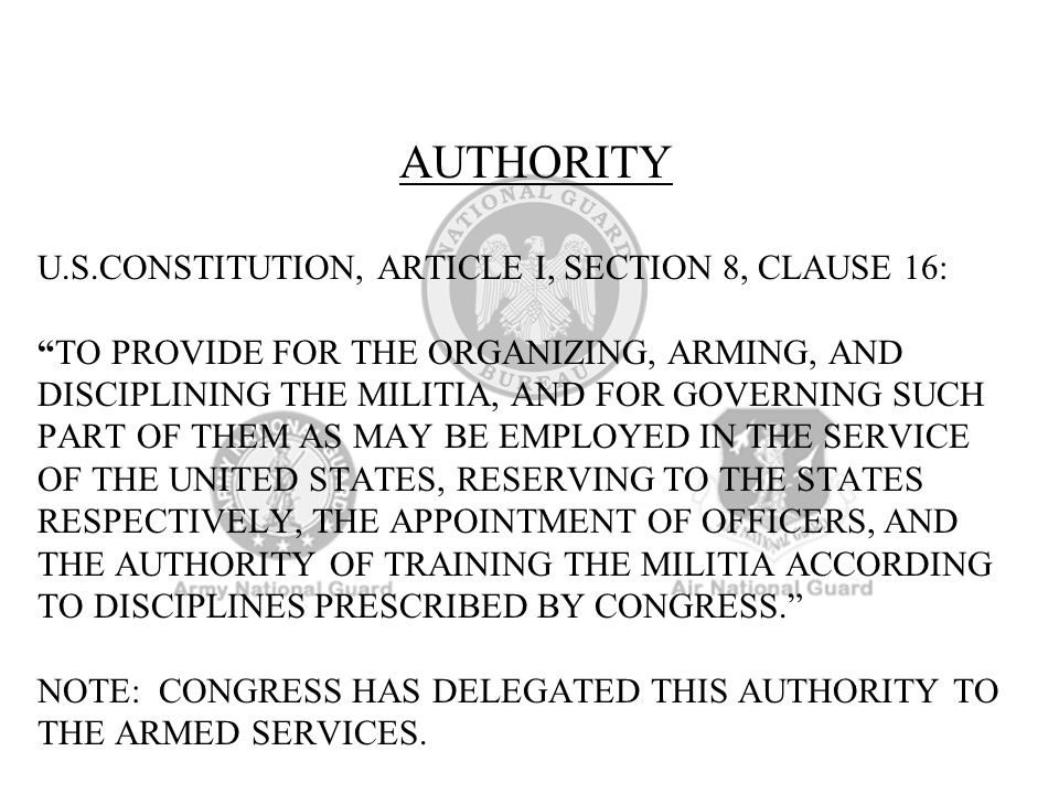 AUTHORITY U.S.CONSTITUTION, ARTICLE I, SECTION 8, CLAUSE 16: TO PROVIDE FOR THE ORGANIZING, ARMING, AND DISCIPLINING THE MILITIA, AND FOR GOVERNING SUCH PART OF THEM AS MAY BE EMPLOYED IN THE SERVICE OF THE UNITED STATES, RESERVING TO THE STATES RESPECTIVELY, THE APPOINTMENT OF OFFICERS, AND THE AUTHORITY OF TRAINING THE MILITIA ACCORDING TO DISCIPLINES PRESCRIBED BY CONGRESS. NOTE: CONGRESS HAS DELEGATED THIS AUTHORITY TO THE ARMED SERVICES.