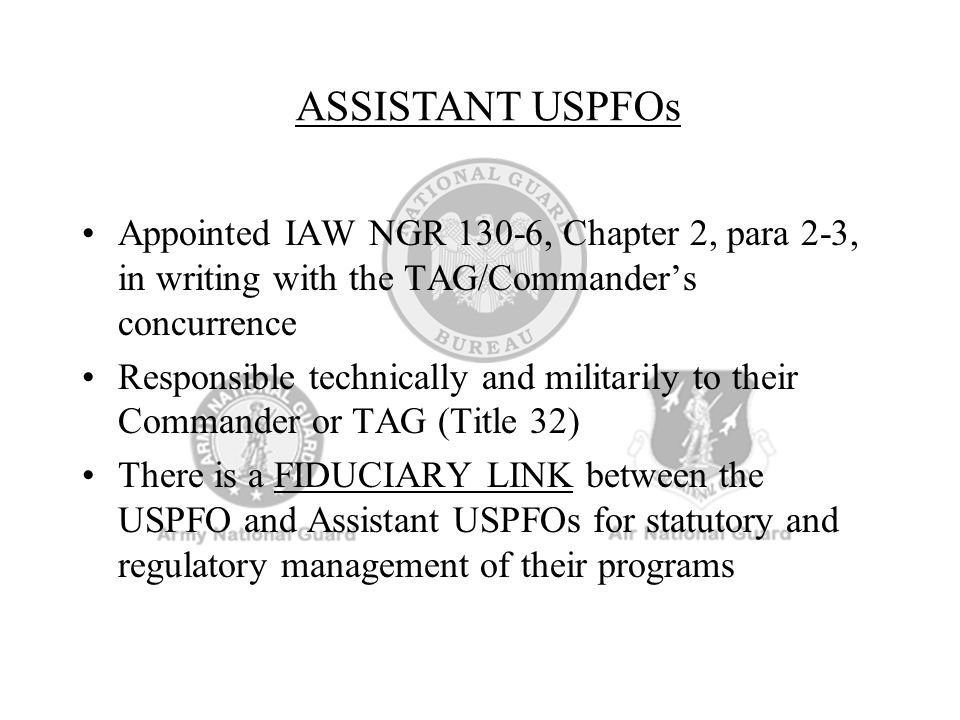 ASSISTANT USPFOs Appointed IAW NGR 130-6, Chapter 2, para 2-3, in writing with the TAG/Commander's concurrence.