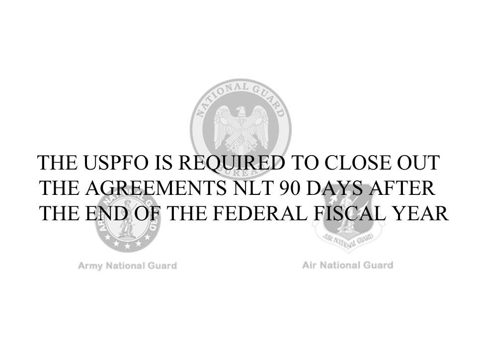 THE USPFO IS REQUIRED TO CLOSE OUT THE AGREEMENTS NLT 90 DAYS AFTER THE END OF THE FEDERAL FISCAL YEAR