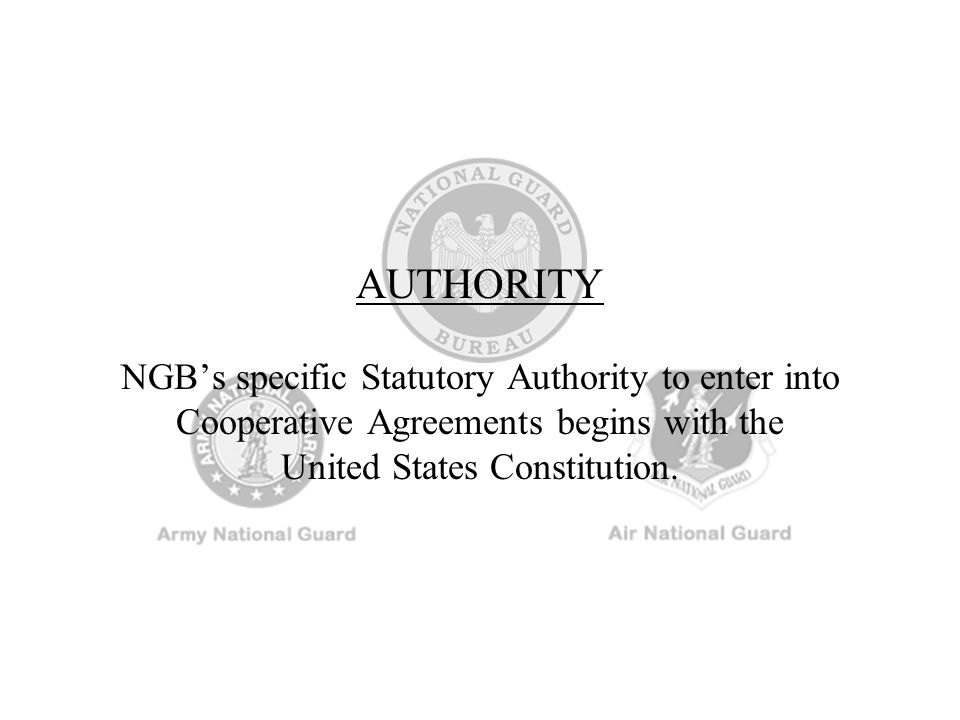 AUTHORITY NGB's specific Statutory Authority to enter into Cooperative Agreements begins with the United States Constitution.