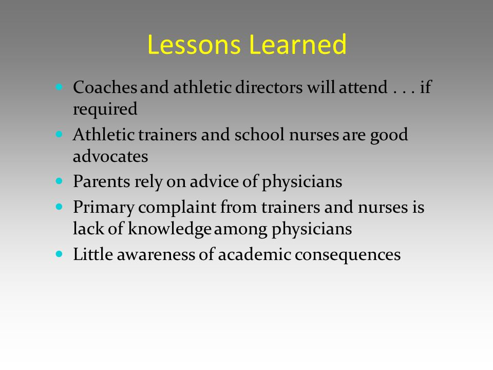 Lessons Learned Coaches and athletic directors will attend . . . if required. Athletic trainers and school nurses are good advocates.