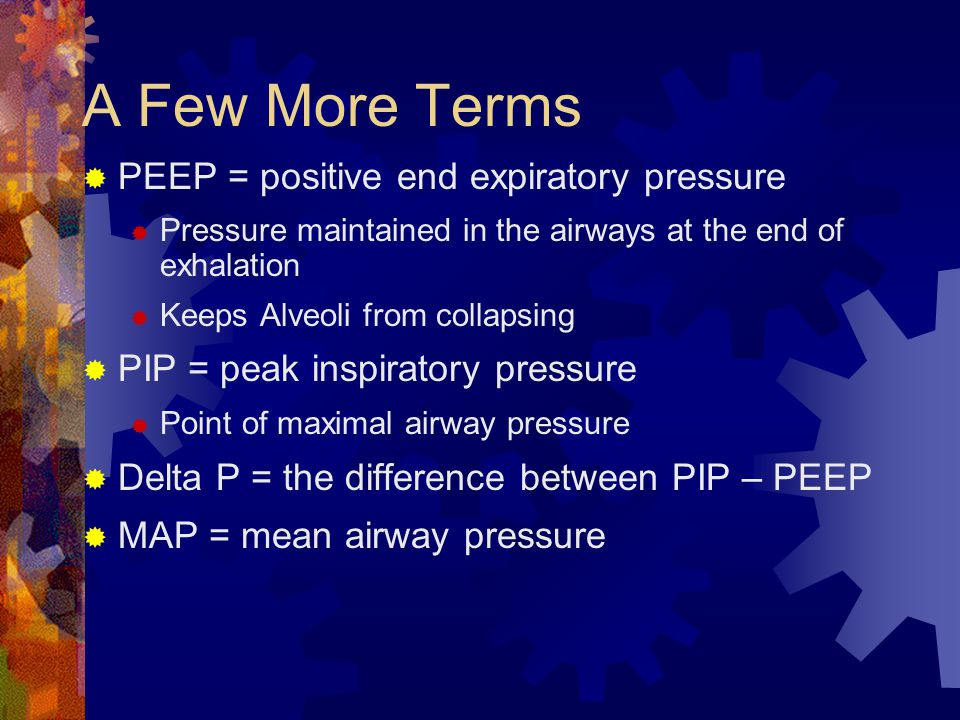 A Few More Terms PEEP = positive end expiratory pressure