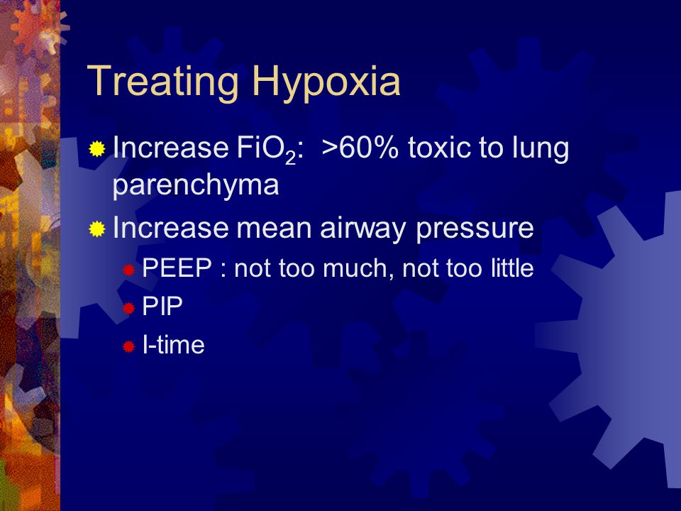 Treating Hypoxia Increase FiO2: >60% toxic to lung parenchyma