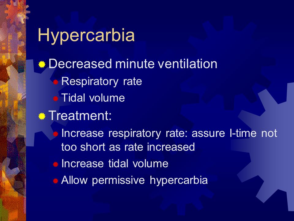 Hypercarbia Decreased minute ventilation Treatment: Respiratory rate