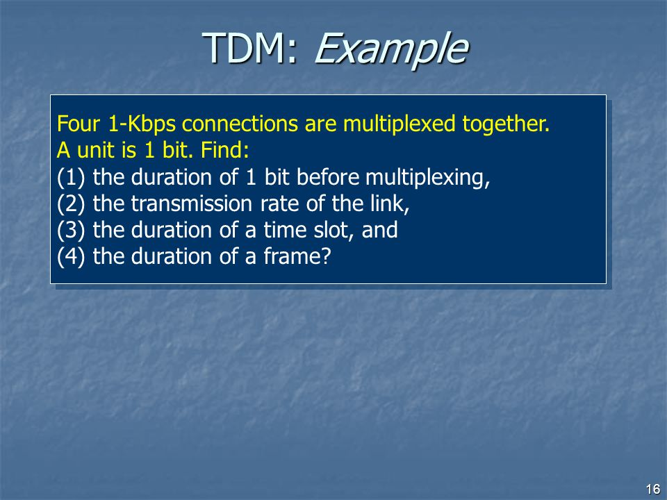 TDM: Example Four 1-Kbps connections are multiplexed together. A unit is 1 bit. Find: the duration of 1 bit before multiplexing,