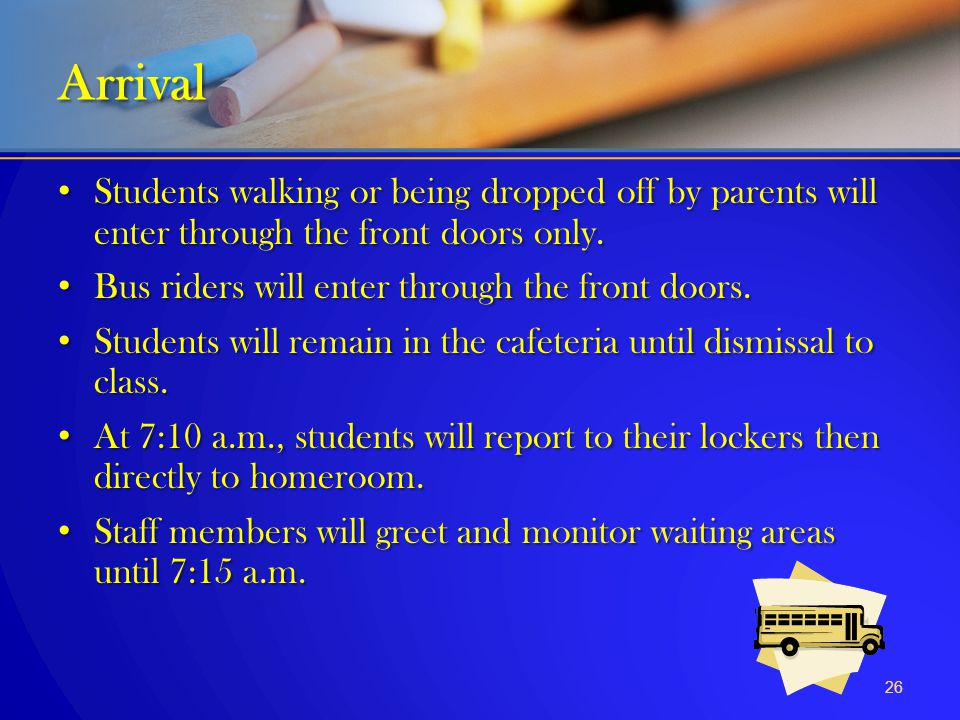Arrival Students walking or being dropped off by parents will enter through the front doors only. Bus riders will enter through the front doors.