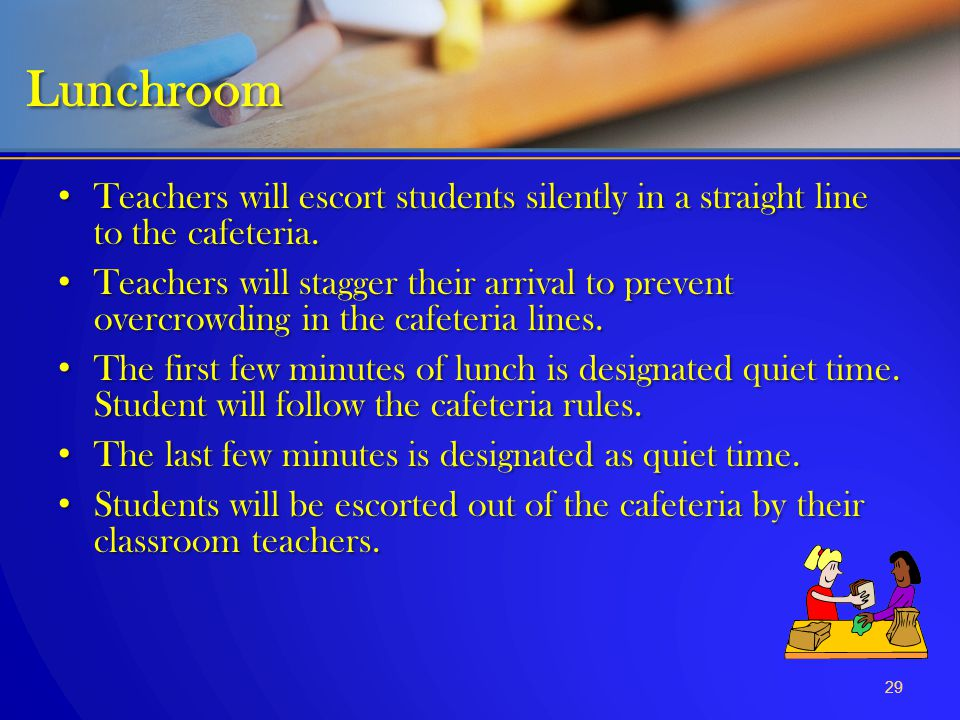 Lunchroom Teachers will escort students silently in a straight line to the cafeteria.