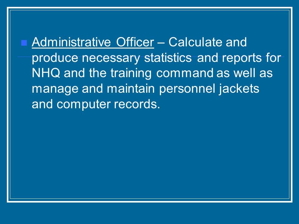 Administrative Officer – Calculate and produce necessary statistics and reports for NHQ and the training command as well as manage and maintain personnel jackets and computer records.