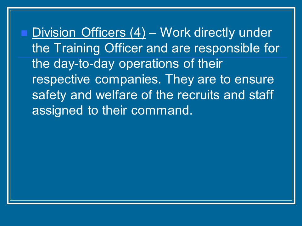 Division Officers (4) – Work directly under the Training Officer and are responsible for the day-to-day operations of their respective companies.