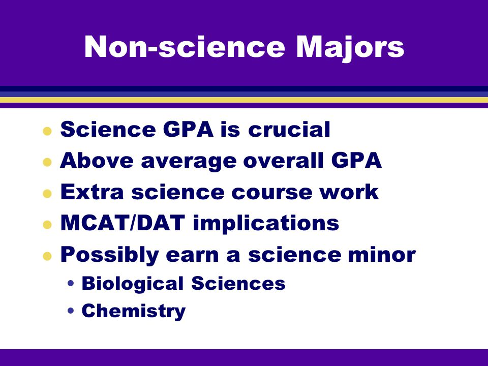 Non-science Majors Science GPA is crucial Above average overall GPA