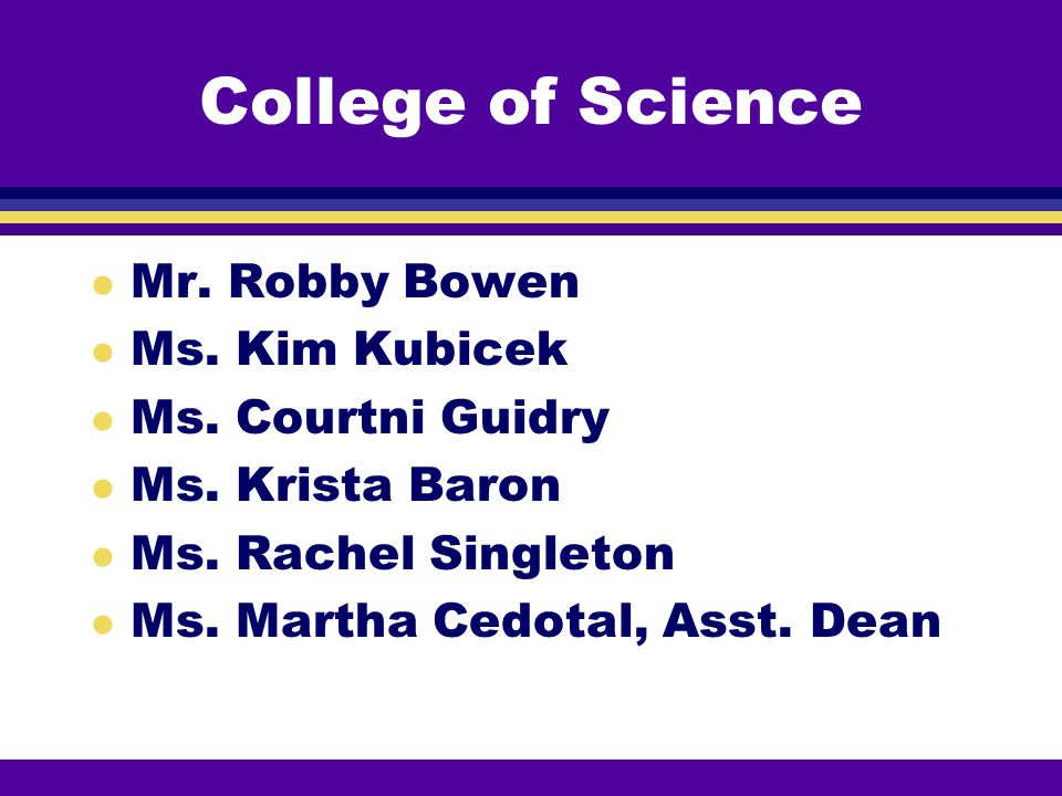 College of Science Mr. Robby Bowen Ms. Kim Kubicek Ms. Courtni Guidry
