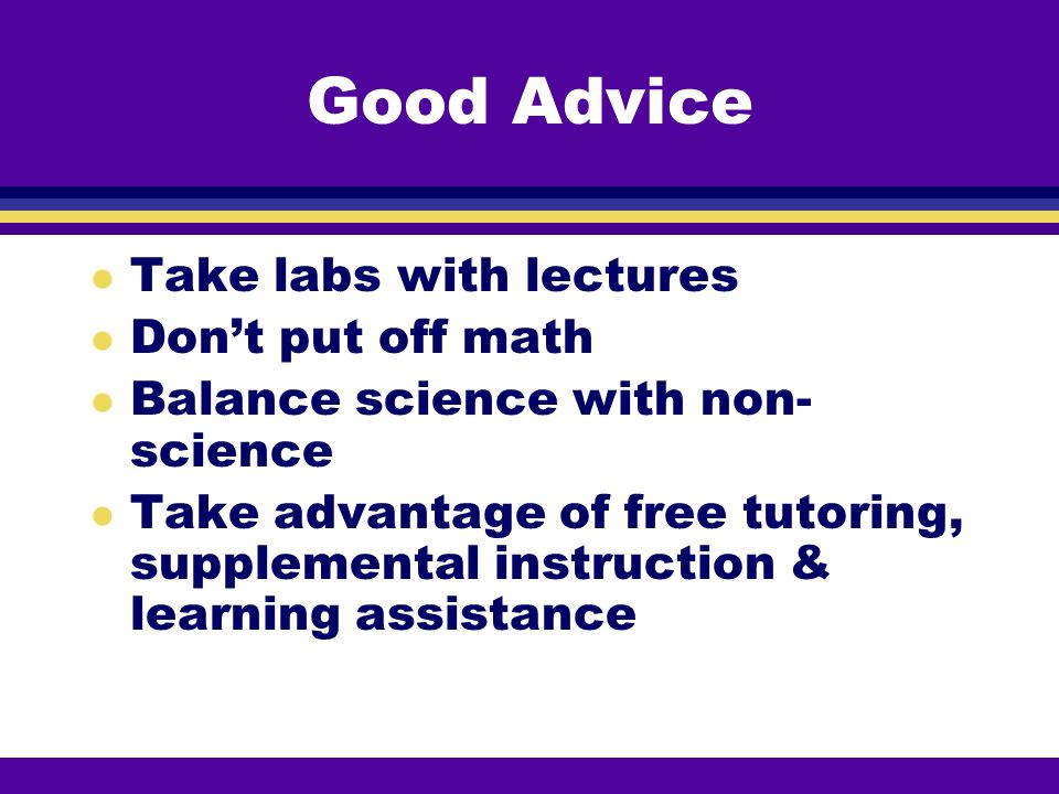 Good Advice Take labs with lectures Don't put off math