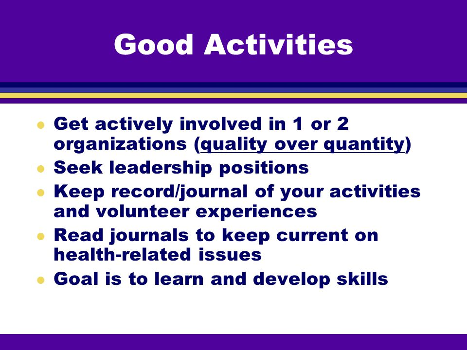 Good Activities Get actively involved in 1 or 2 organizations (quality over quantity) Seek leadership positions.