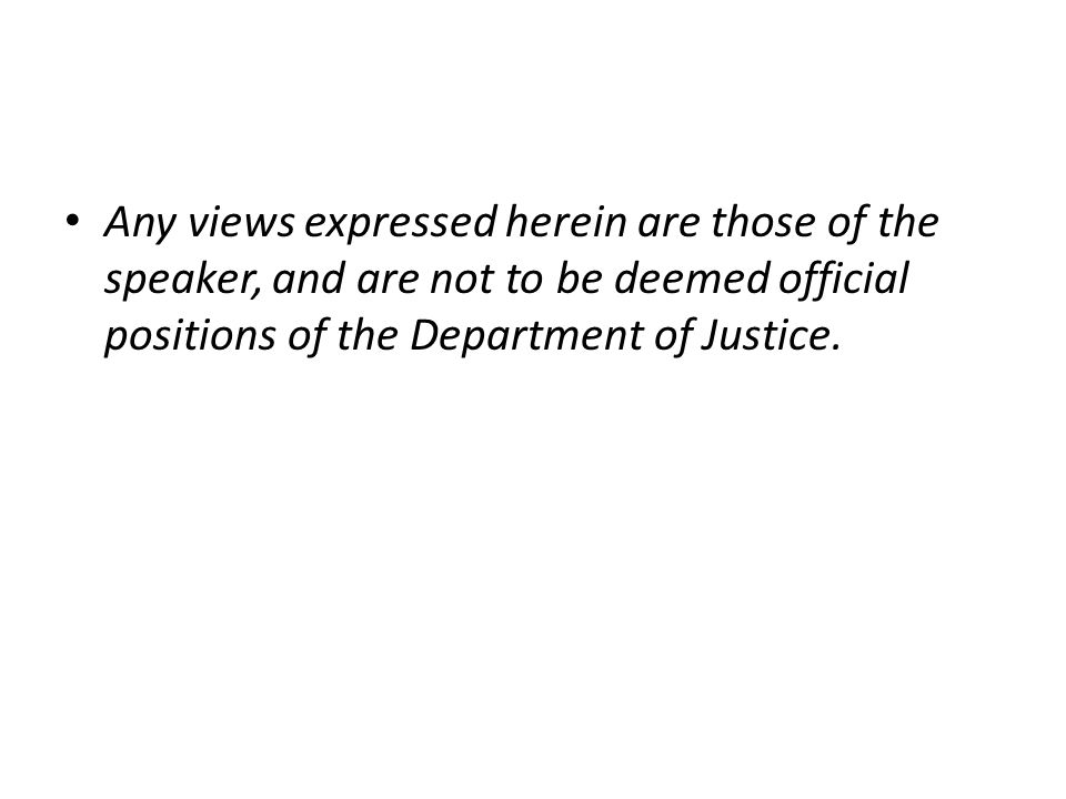 Any views expressed herein are those of the speaker, and are not to be deemed official positions of the Department of Justice.