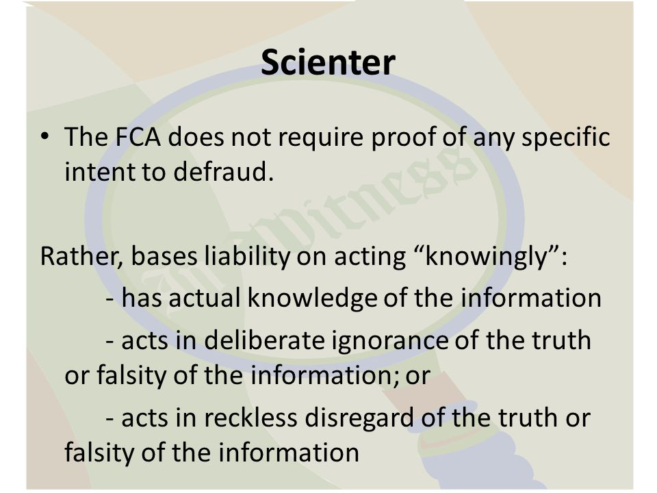 Scienter The FCA does not require proof of any specific intent to defraud. Rather, bases liability on acting knowingly :