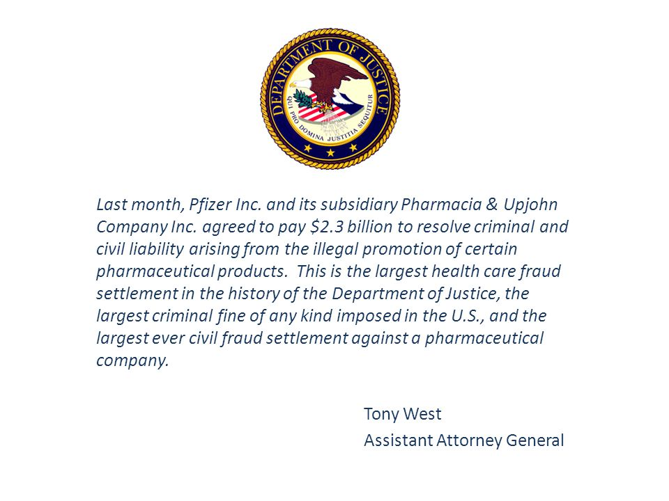 Last month, Pfizer Inc. and its subsidiary Pharmacia & Upjohn Company Inc. agreed to pay $2.3 billion to resolve criminal and civil liability arising from the illegal promotion of certain pharmaceutical products. This is the largest health care fraud settlement in the history of the Department of Justice, the largest criminal fine of any kind imposed in the U.S., and the largest ever civil fraud settlement against a pharmaceutical company.