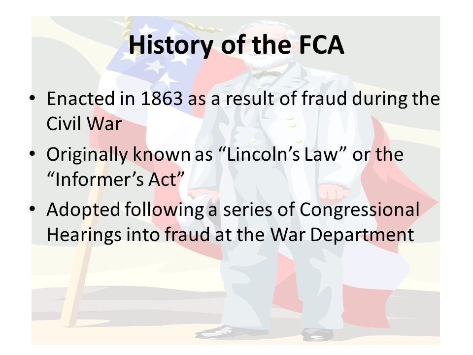History of the FCA Enacted in 1863 as a result of fraud during the Civil War. Originally known as Lincoln's Law or the Informer's Act