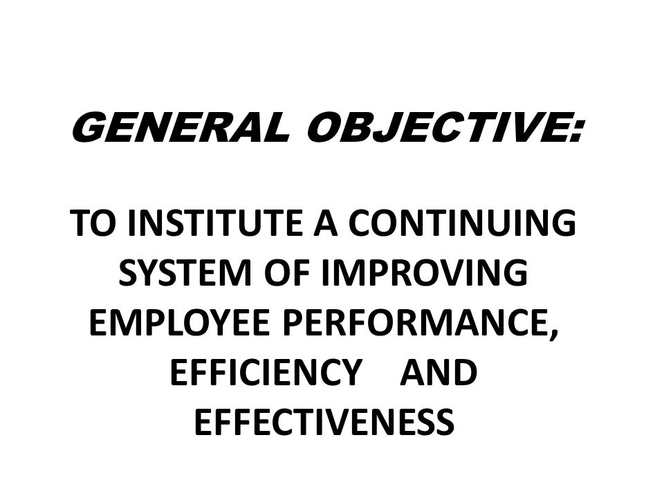 General objective: To institute a continuing system of improving employee performance, efficiency and effectiveness