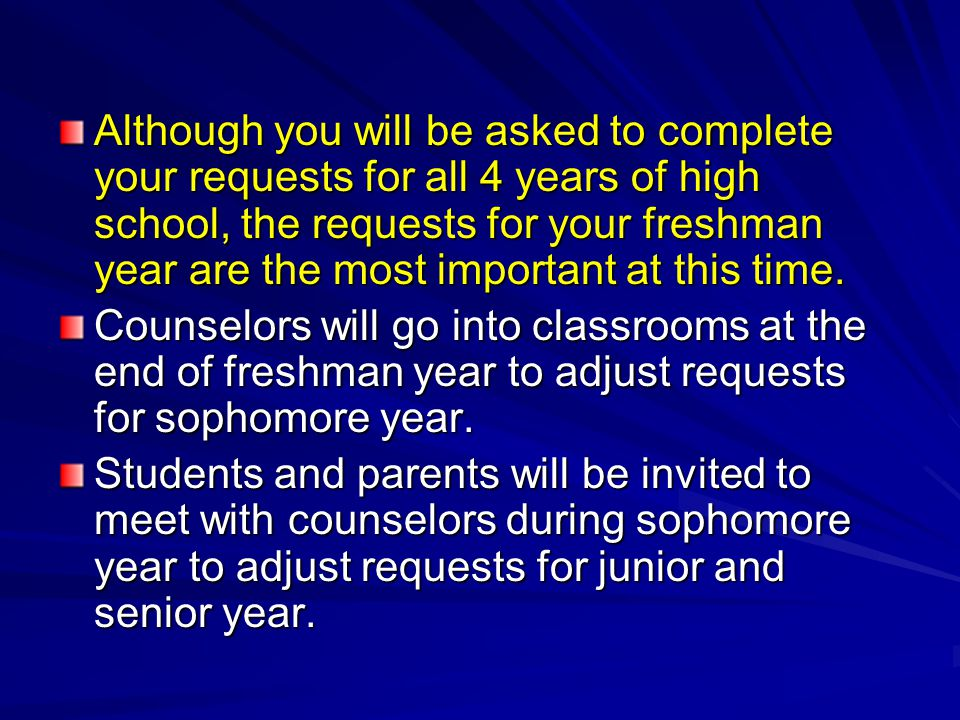 Although you will be asked to complete your requests for all 4 years of high school, the requests for your freshman year are the most important at this time.